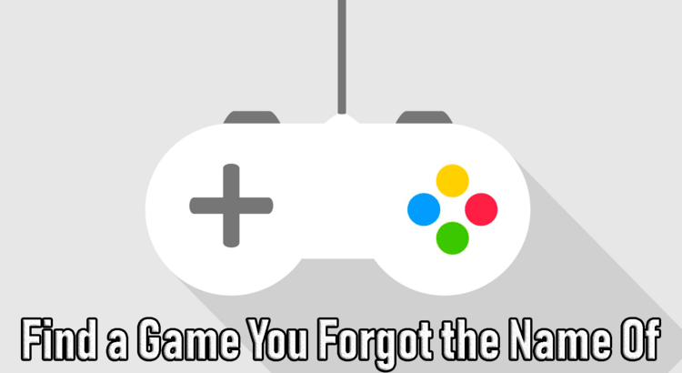 How To Find A Game That You Forgot The Name Of